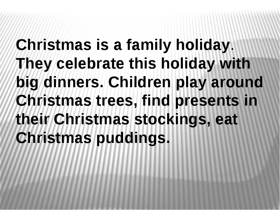 Christmas is a family holiday. They celebrate this holiday with big dinners....
