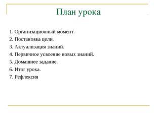 План урока 1. Организационный момент. 2. Постановка цели. 3. Актуализация зна