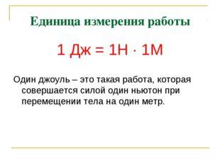 Единица измерения работы 1 Дж = 1Н · 1М Один джоуль – это такая работа, котор