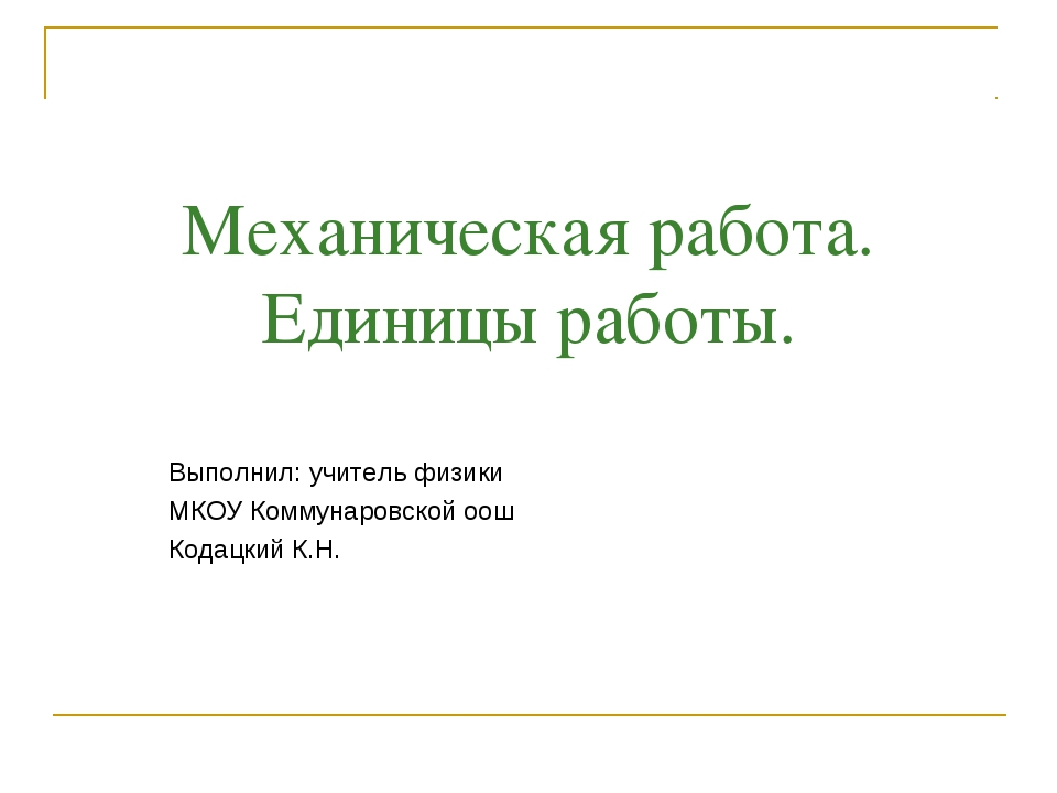 Механическая работа. Единицы работы. Выполнил: учитель физики МКОУ Коммунаров...