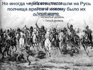Но иногда через эти степи шли на Русь полчища врагов и некому было их останов