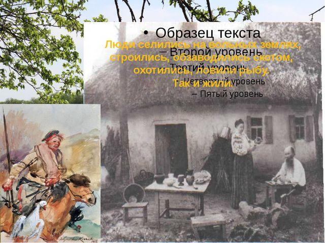 Люди селились на вольных землях, строились, обзаводились скотом, охотились,...