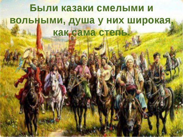 Были казаки смелыми и вольными, душа у них широкая, как сама степь.