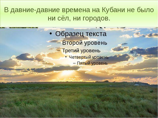 В давние-давние времена на Кубани не было ни сёл, ни городов.