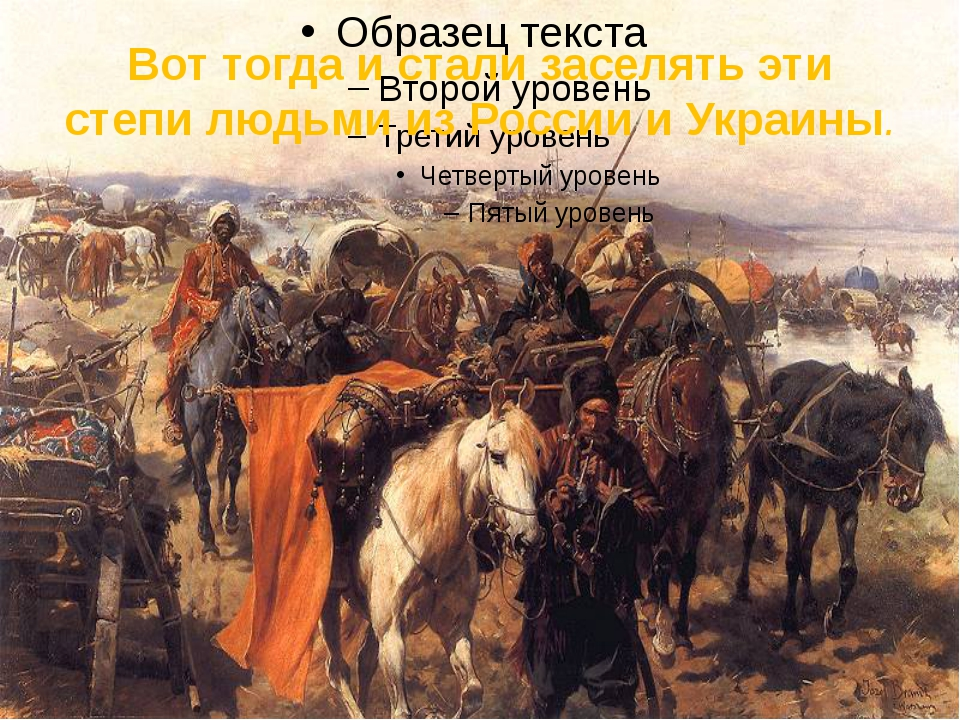 Вот тогда и стали заселять эти степи людьми из России и Украины.