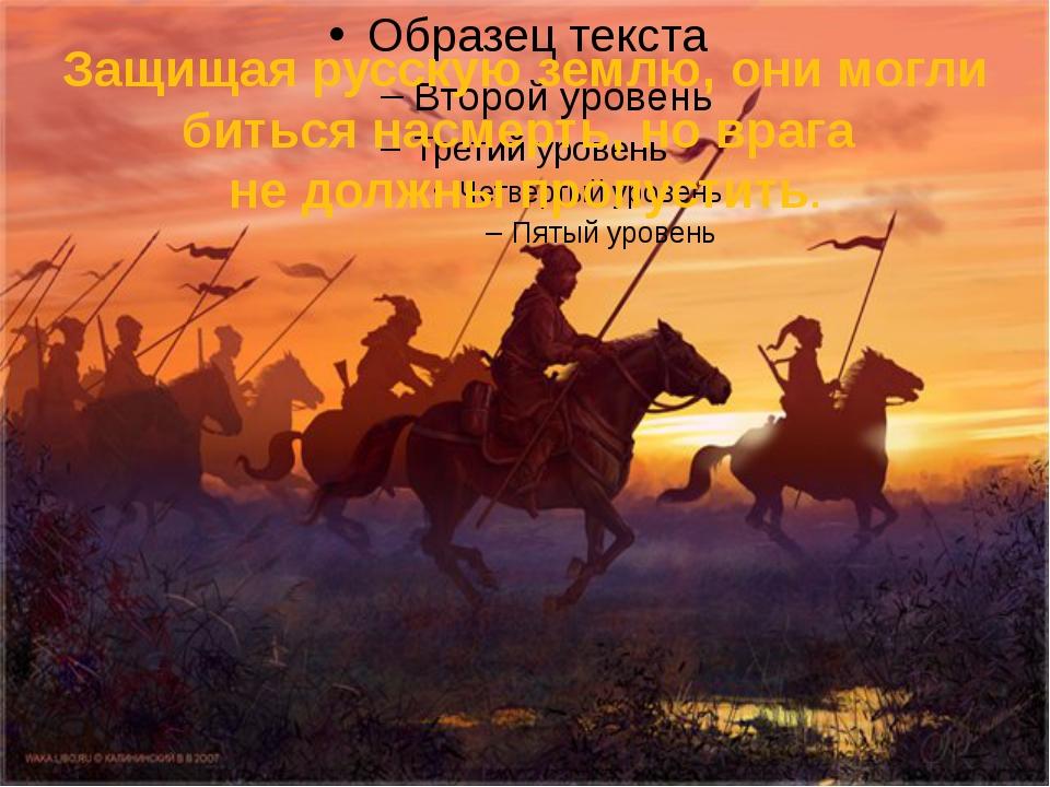 Защищая русскую землю, они могли биться насмерть, но врага не должны пропусти...