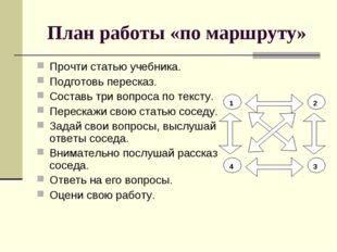 План работы «по маршруту» Прочти статью учебника. Подготовь пересказ. Составь