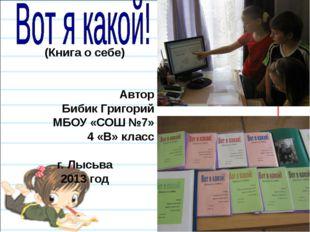 (Книга о себе)   Автор Бибик Григорий МБОУ «СОШ №7» 4 «В» класс г. Лысьва 2
