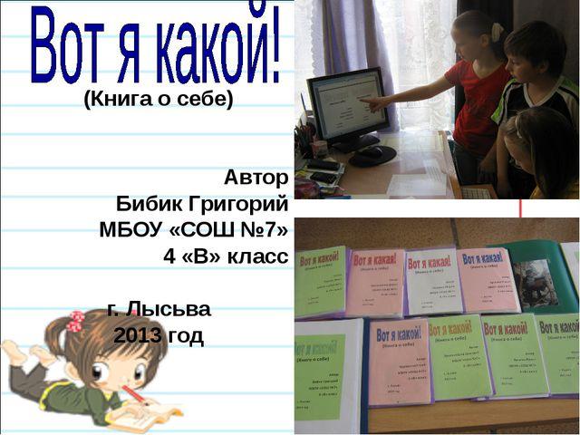 (Книга о себе)   Автор Бибик Григорий МБОУ «СОШ №7» 4 «В» класс г. Лысьва 2...