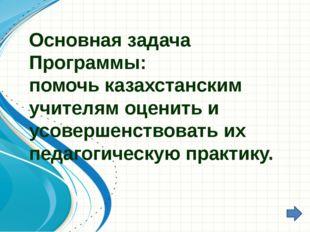 Основная задача Программы: помочь казахстанским учителям оценить и усовершенс