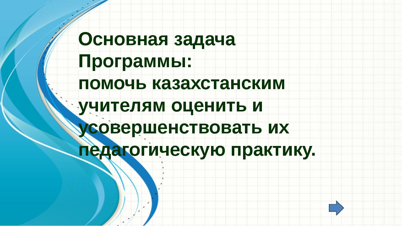 Основная задача Программы: помочь казахстанским учителям оценить и усовершенс...