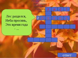 Лес разделся, Неба просинь, Это время года - ... 2 ответ л и с т с о е н ь
