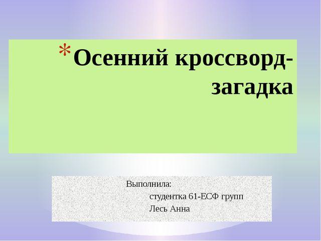 Выполнила: студентка 61-ЕСФ групп Лесь Анна Осенний кроссворд- загадка