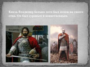 Князь Владимир больше всех был похож на своего отца. Он был суровым и воинств