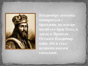 Владимиру хотелось помириться с братьями, но вскоре погиб его брат Олег, а за