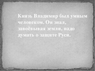 Князь Владимир был умным человеком. Он знал, завоёвывая земли, надо думать о