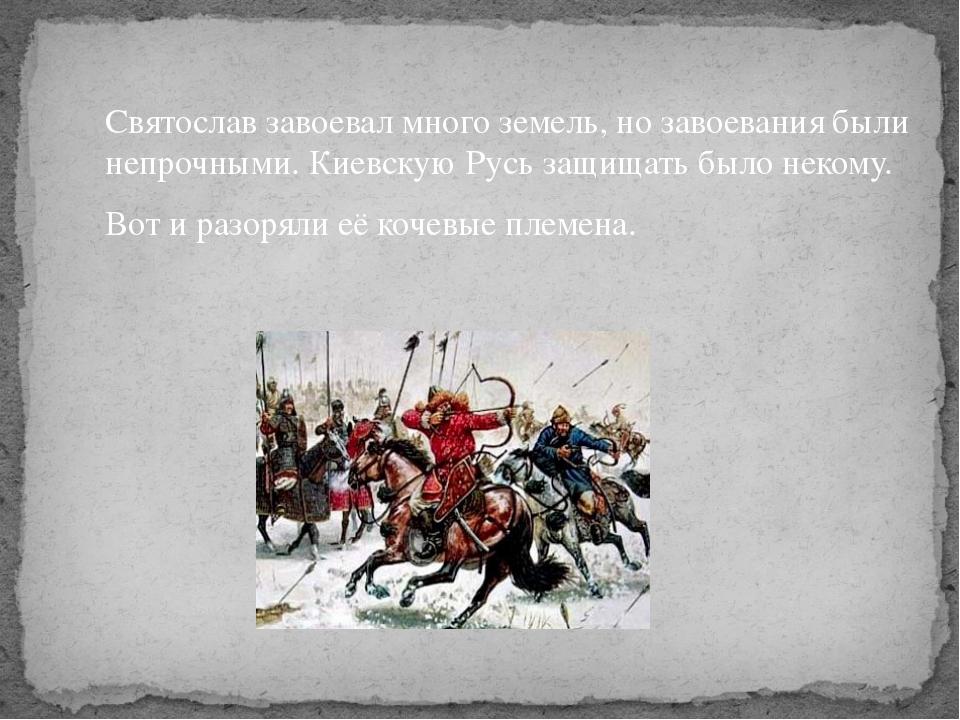 Святослав завоевал много земель, но завоевания были непрочными. Киевскую Русь...