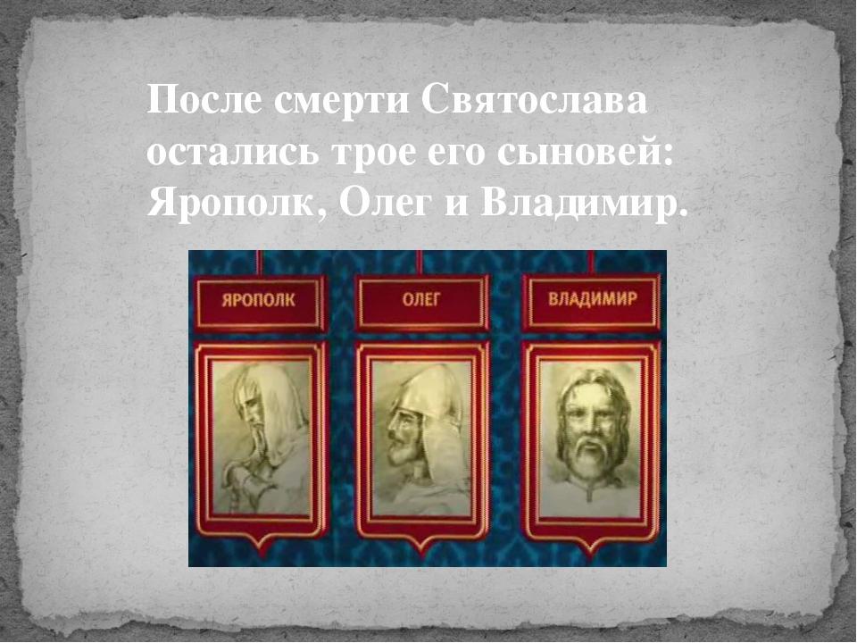После смерти Святослава остались трое его сыновей: Ярополк, Олег и Владимир.