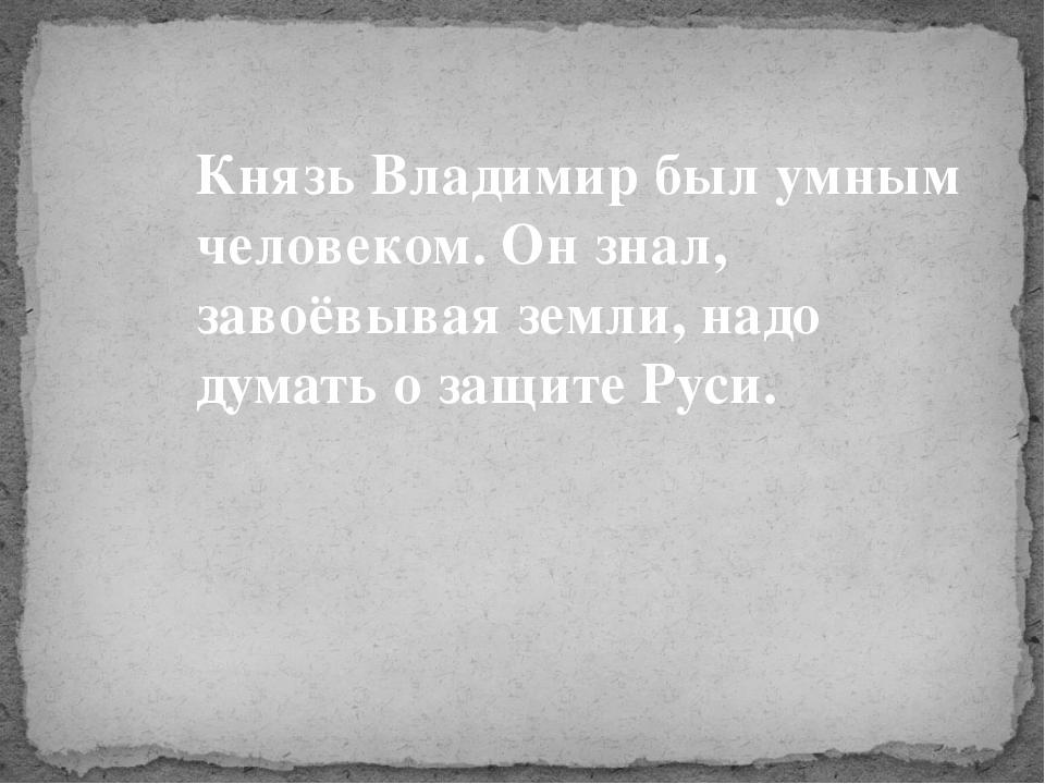 Князь Владимир был умным человеком. Он знал, завоёвывая земли, надо думать о...