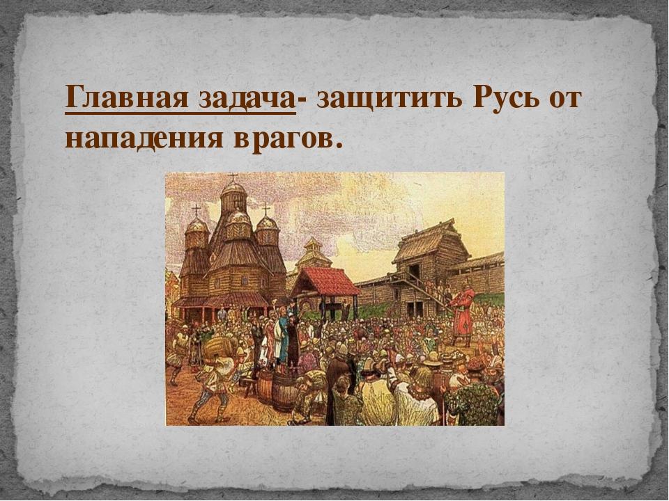 Главная задача- защитить Русь от нападения врагов.
