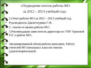 «Подведение итогов работы МО за 2012 – 2013 учебный год» 1.Отчет работы МО з
