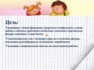 Цель: развивать у детей фантазию, творческое воображение, умение видеть в об