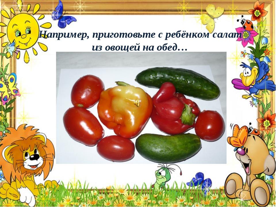 Например, приготовьте с ребёнком салат из овощей на обед…