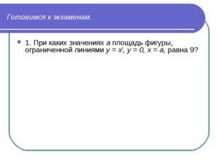 Готовимся к экзаменам. 1. При каких значениях а площадь фигуры, ограниченной
