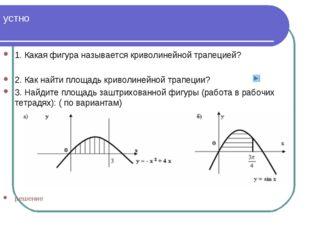 устно 1. Какая фигура называется криволинейной трапецией? 2. Как найти площад