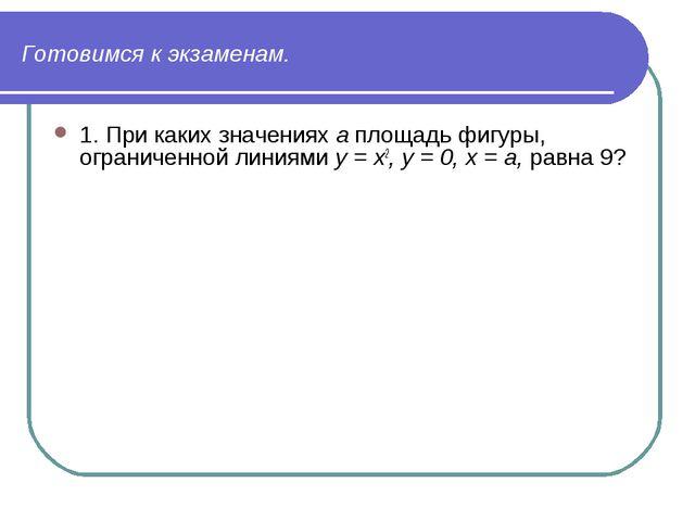 Готовимся к экзаменам. 1. При каких значениях а площадь фигуры, ограниченной...