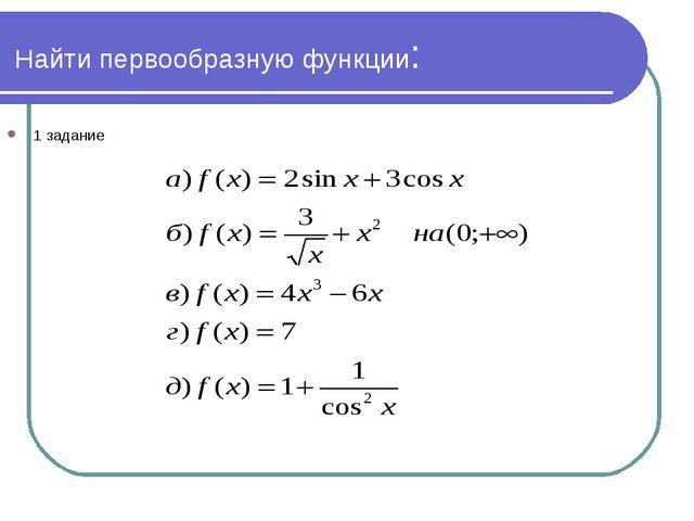 Найти первообразную функции: 1 задание