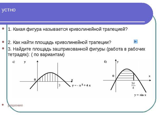 устно 1. Какая фигура называется криволинейной трапецией? 2. Как найти площад...