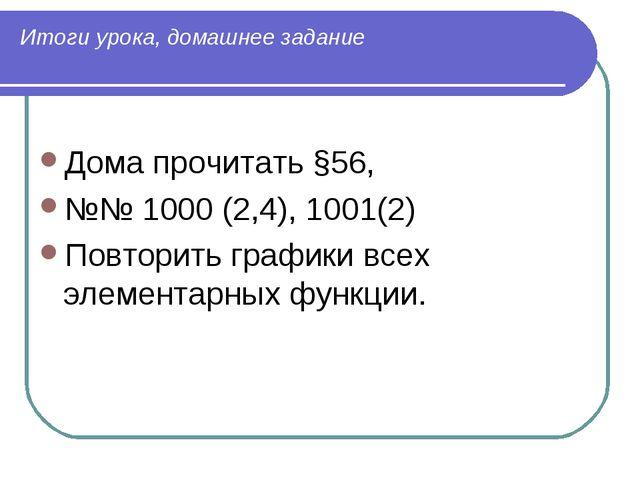 Итоги урока, домашнее задание Дома прочитать §56, №№ 1000 (2,4), 1001(2) Повт...