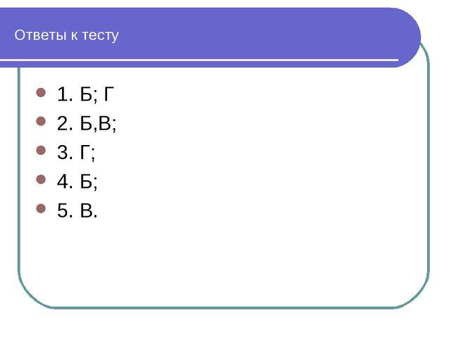 Ответы к тесту 1. Б;Г 2. Б,В; 3. Г; 4. Б; 5. В.