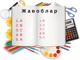 Ж а в о б л а р 1-қатор 1. А 2. В 3. С 4. В 5. А 2-қатор 1. В 2. А 3. С 4. В
