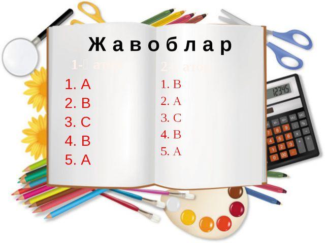 Ж а в о б л а р 1-қатор 1. А 2. В 3. С 4. В 5. А 2-қатор 1. В 2. А 3. С 4. В...