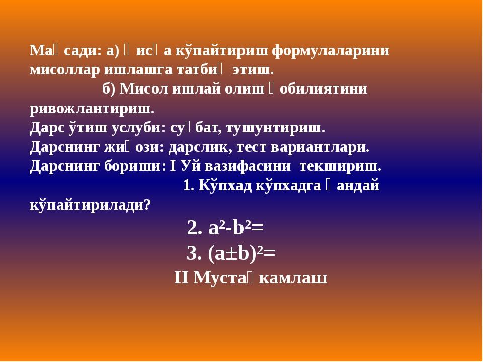 Мақсади: а) Қисқа кўпайтириш формулаларини мисоллар ишлашга татбиқ этиш. б) М...