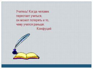 Учитесь! Когда человек перестает учиться, он может потерять и то, чему учился