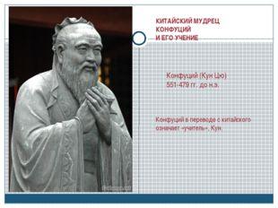 КИТАЙСКИЙ МУДРЕЦ КОНФУЦИЙ И ЕГО УЧЕНИЕ Конфуций (Кун Цю) 551-479 гг. до н.э.
