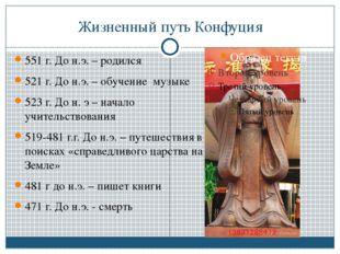 Жизненный путь Конфуция 551 г. До н.э. – родился 521 г. До н.э. – обучение му