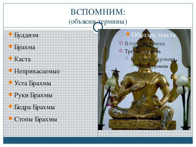 ВСПОМНИМ: (объясни термины) Буддизм Брахма Каста Неприкасаемые Уста Брахмы Ру...