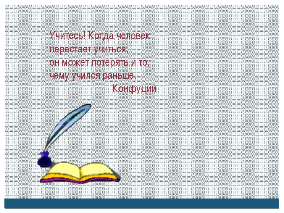 Учитесь! Когда человек перестает учиться, он может потерять и то, чему учился...