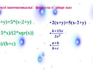 2*(x+y)+5*(x-2+y) (k+15*x)/(2*sqr(x)) (a+b)/(b+c) Өрнекті математикалық форму