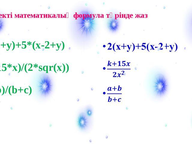 2*(x+y)+5*(x-2+y) (k+15*x)/(2*sqr(x)) (a+b)/(b+c) Өрнекті математикалық форму...