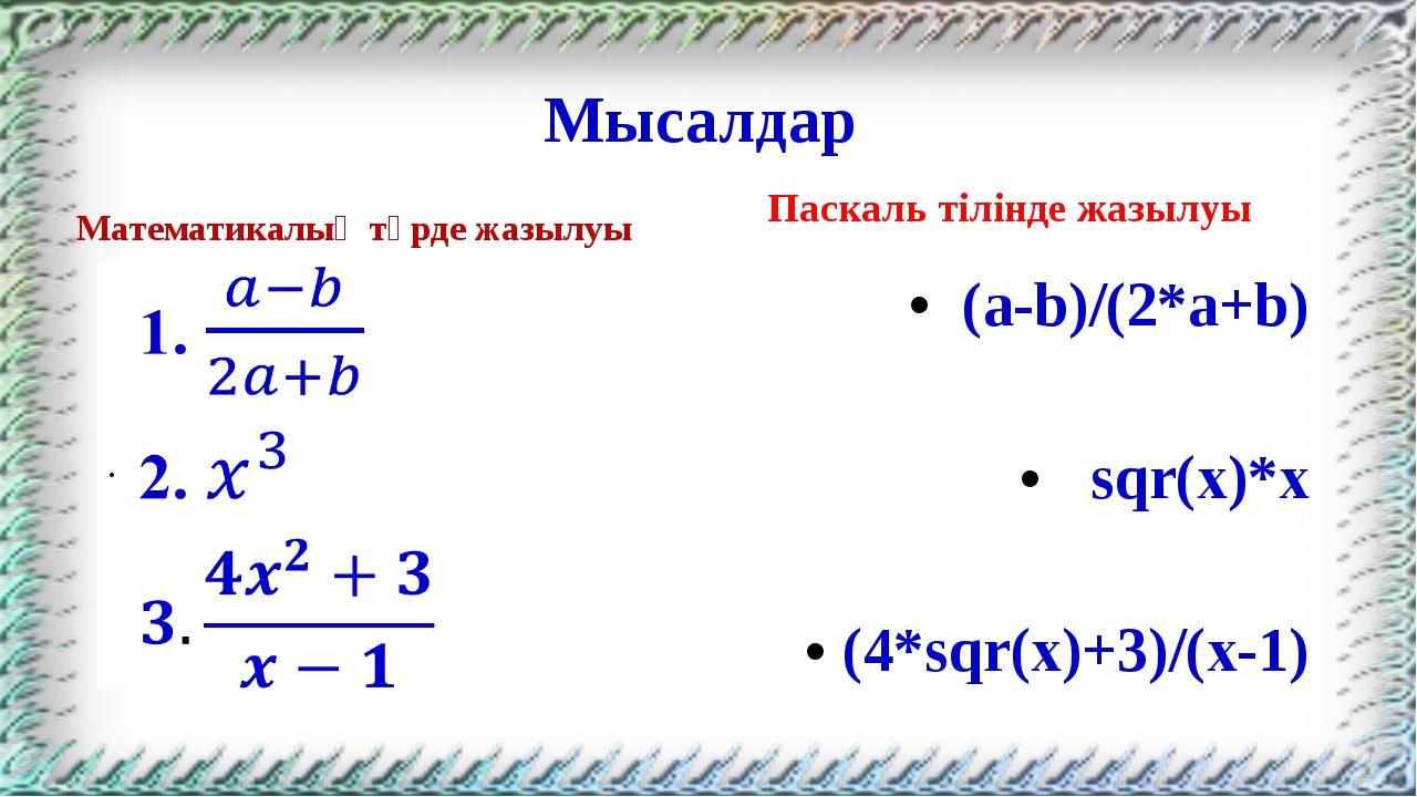 Мысалдар Математикалық түрде жазылуы Паскаль тілінде жазылуы (a-b)/(2*a+b) sq...