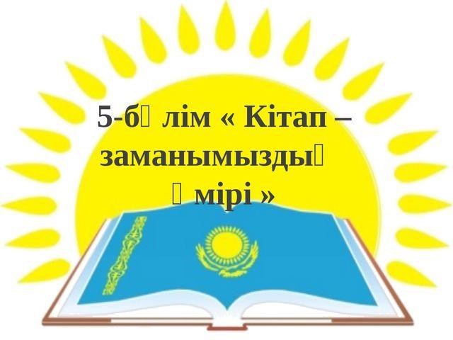 5-бөлім « Кітап – заманымыздың өмірі »