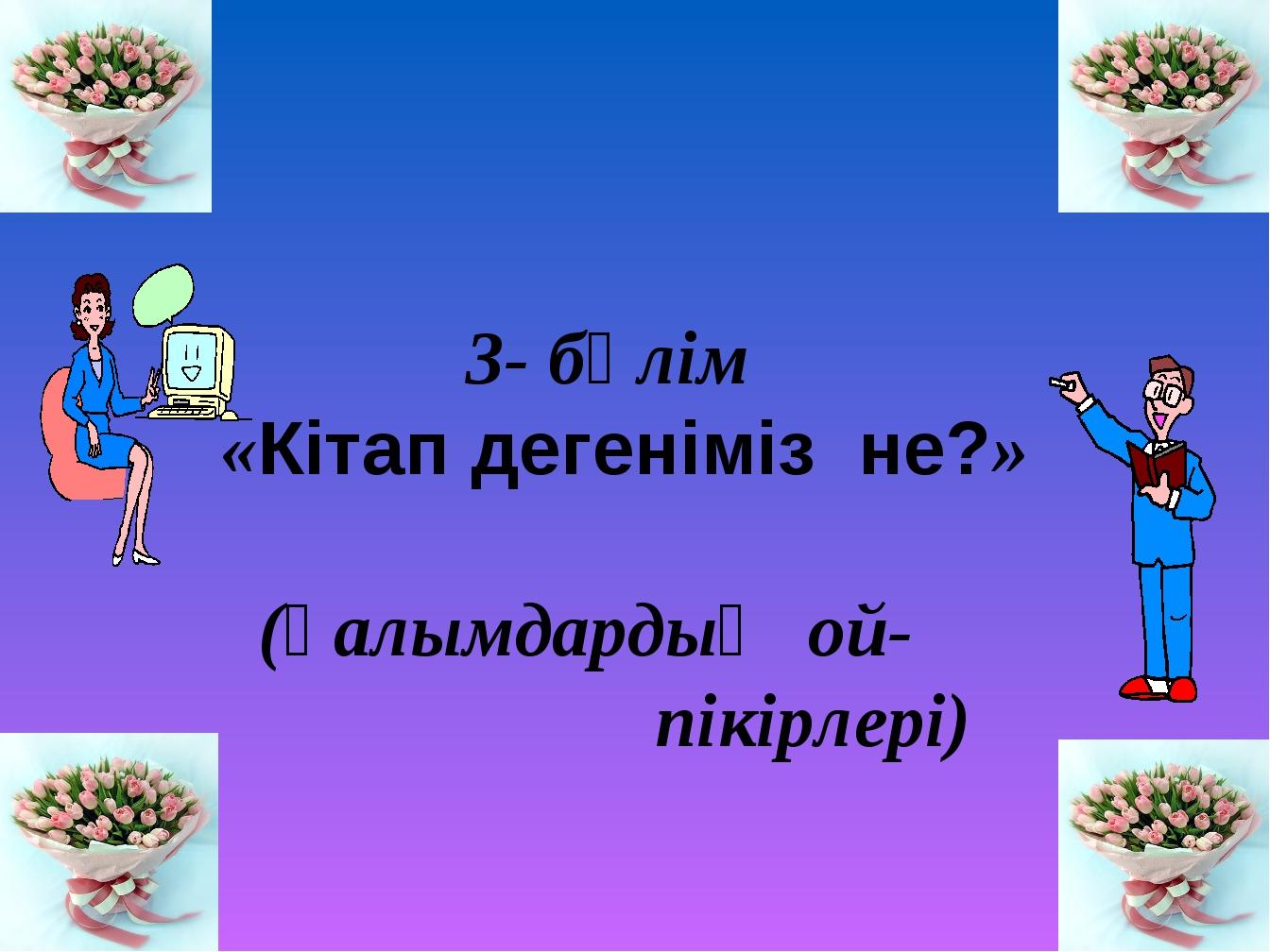 3- бөлім «Кітап дегеніміз не?» (Ғалымдардың ой- пікірлері)