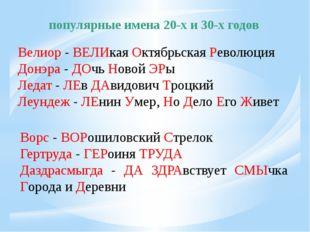 популярные имена 20-х и 30-х годов Велиор - ВЕЛИкая Октябрьская Революция Дон