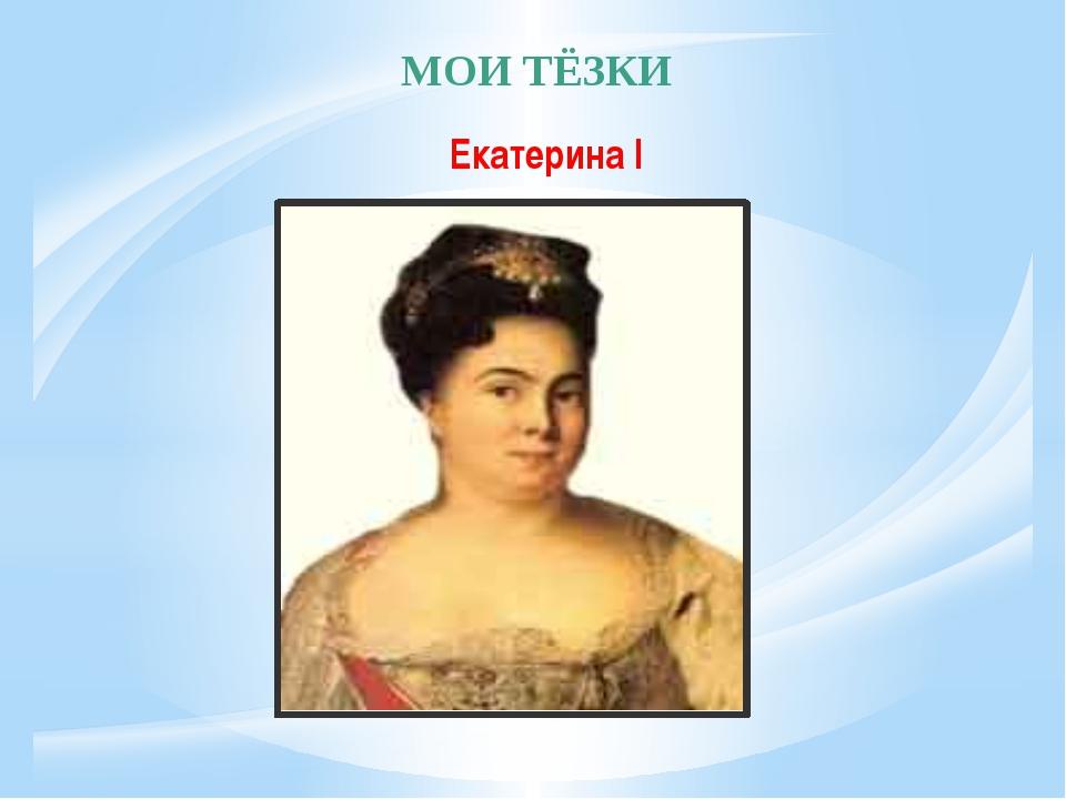 МОИ ТЁЗКИ Екатерина I