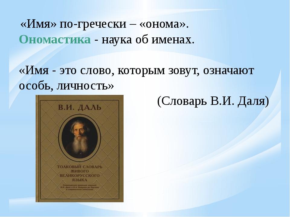 «Имя» по-гречески – «онома». Ономастика - наука об именах. «Имя - это слово,...